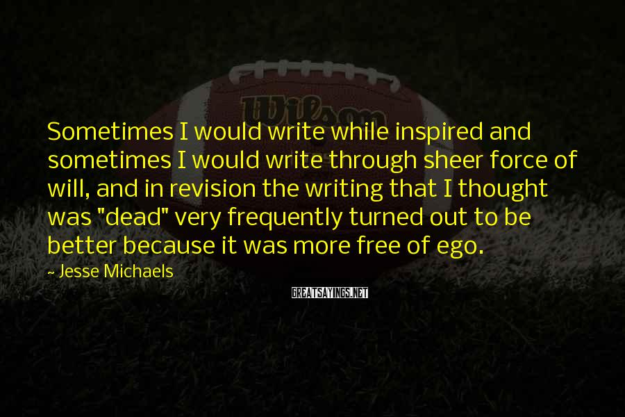 Jesse Michaels Sayings: Sometimes I would write while inspired and sometimes I would write through sheer force of