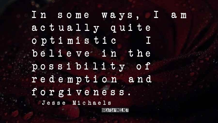 Jesse Michaels Sayings: In some ways, I am actually quite optimistic - I believe in the possibility of