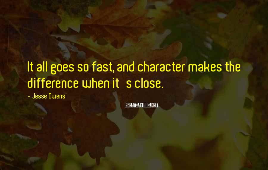 Jesse Owens Sayings: It all goes so fast, and character makes the difference when it's close.