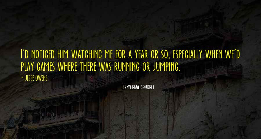 Jesse Owens Sayings: I'd noticed him watching me for a year or so, especially when we'd play games
