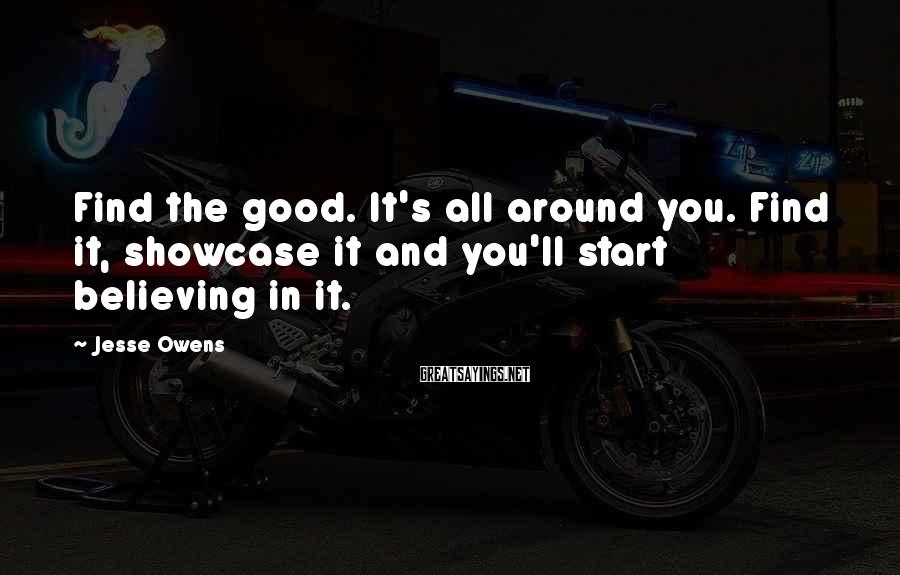Jesse Owens Sayings: Find the good. It's all around you. Find it, showcase it and you'll start believing