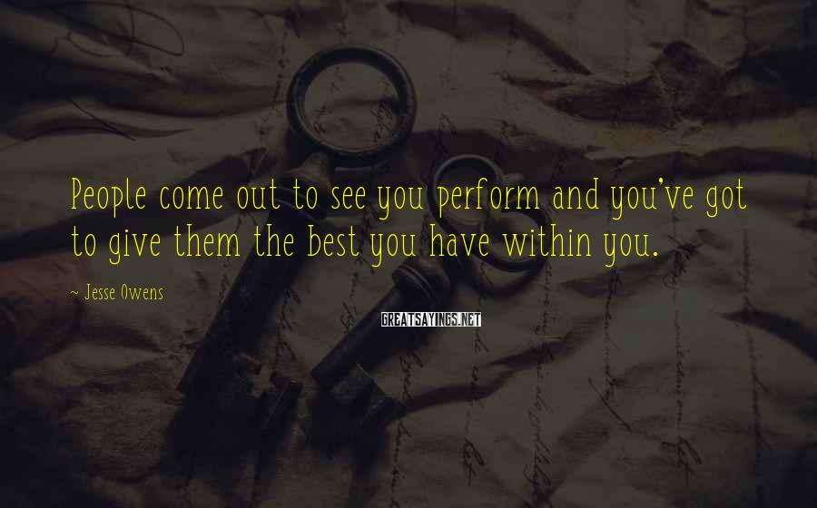 Jesse Owens Sayings: People come out to see you perform and you've got to give them the best