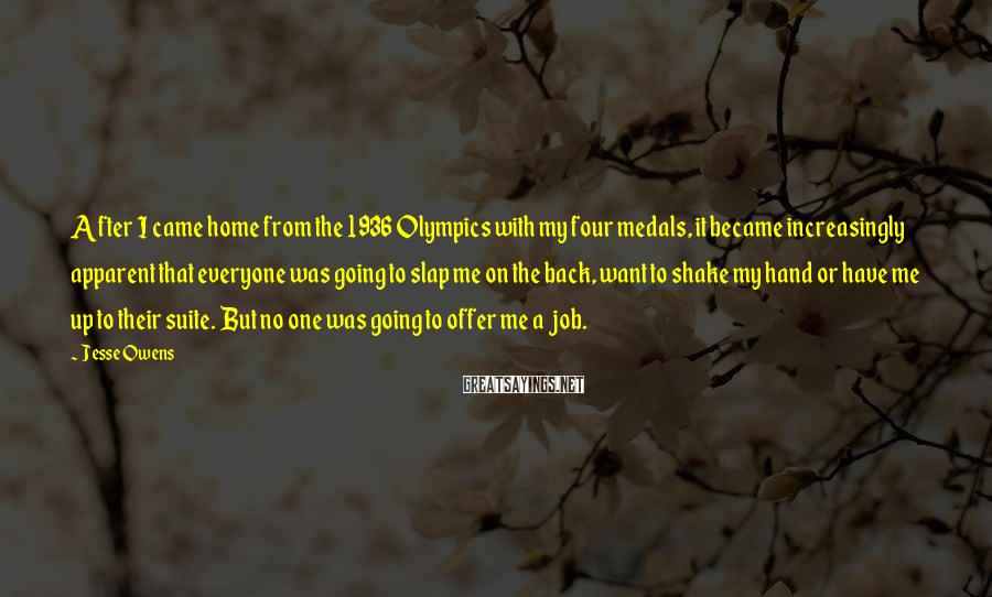 Jesse Owens Sayings: After I came home from the 1936 Olympics with my four medals, it became increasingly