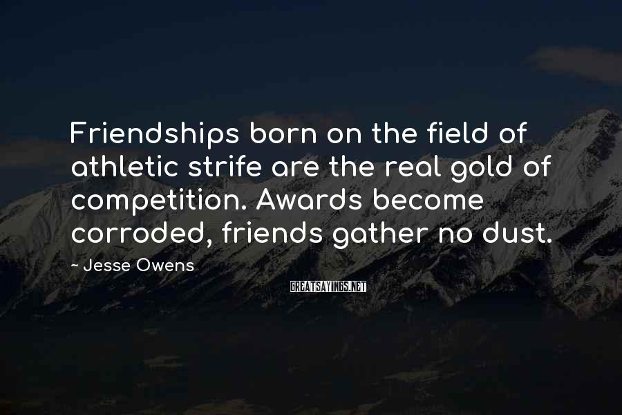 Jesse Owens Sayings: Friendships born on the field of athletic strife are the real gold of competition. Awards
