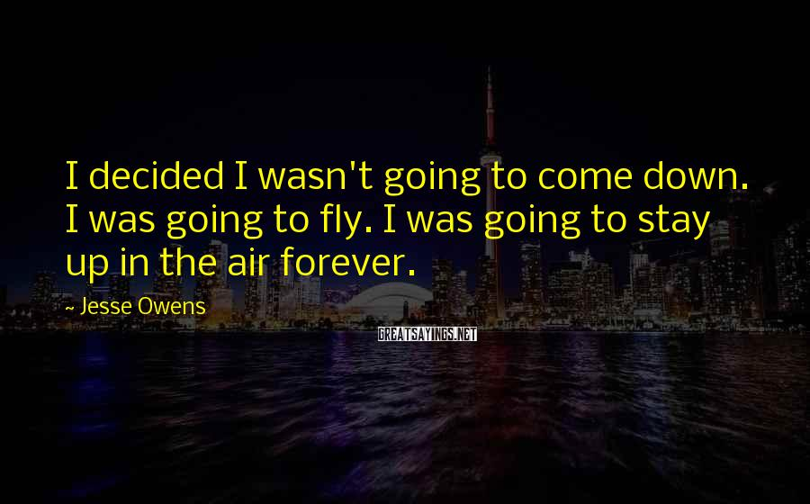 Jesse Owens Sayings: I decided I wasn't going to come down. I was going to fly. I was