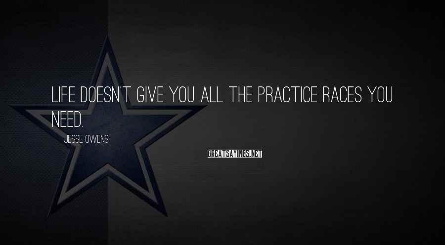 Jesse Owens Sayings: Life doesn't give you all the practice races you need.