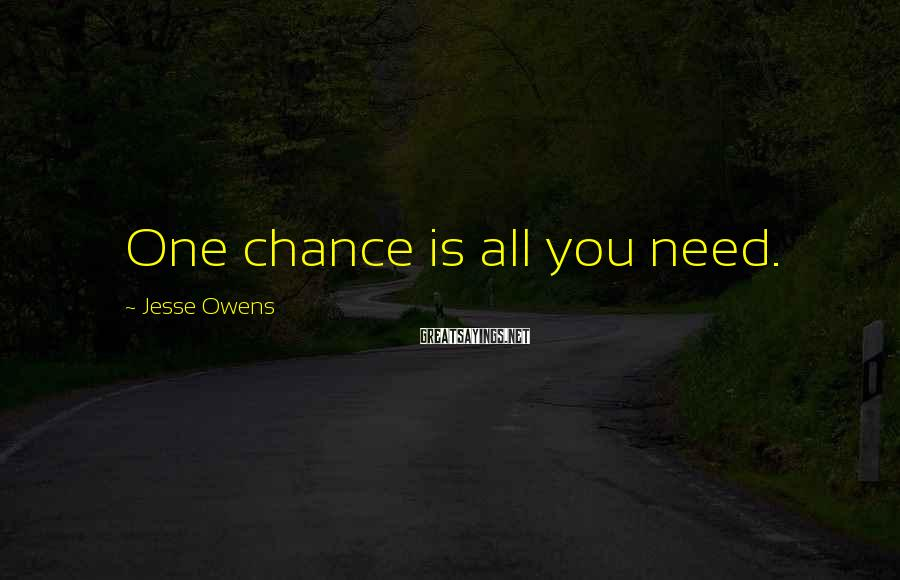 Jesse Owens Sayings: One chance is all you need.