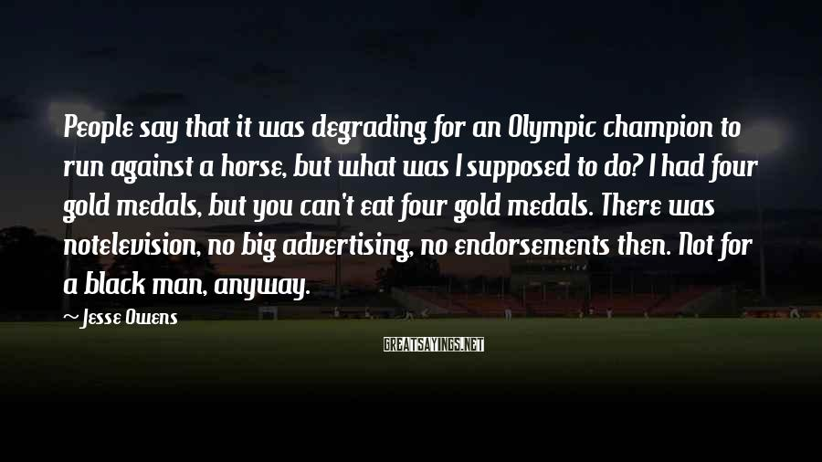Jesse Owens Sayings: People say that it was degrading for an Olympic champion to run against a horse,