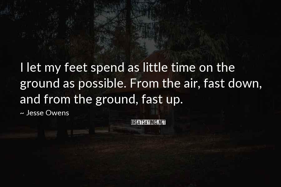 Jesse Owens Sayings: I let my feet spend as little time on the ground as possible. From the