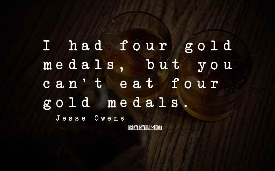 Jesse Owens Sayings: I had four gold medals, but you can't eat four gold medals.