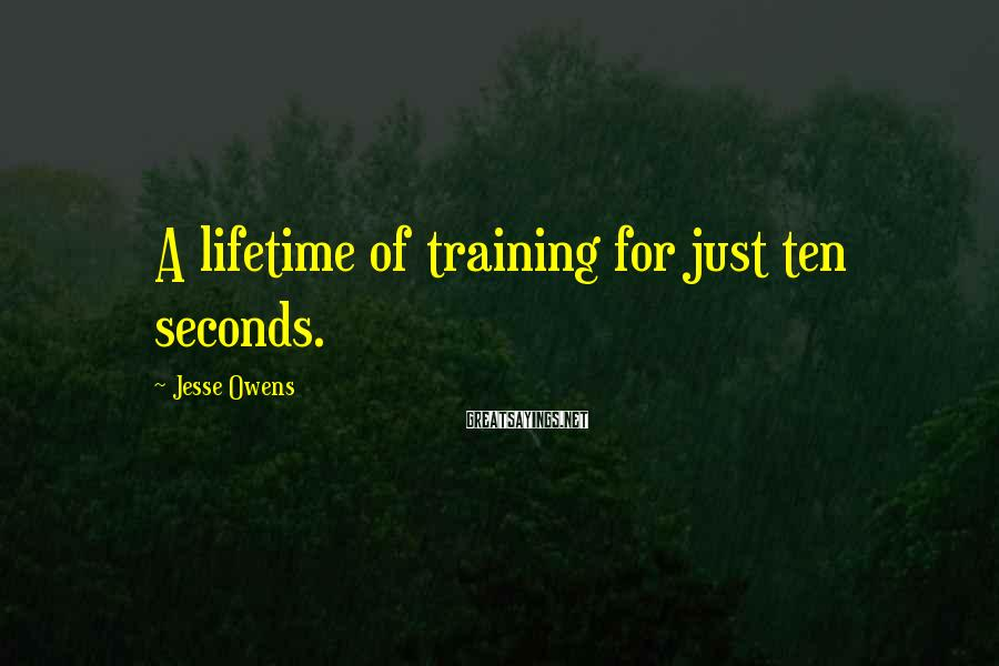 Jesse Owens Sayings: A lifetime of training for just ten seconds.
