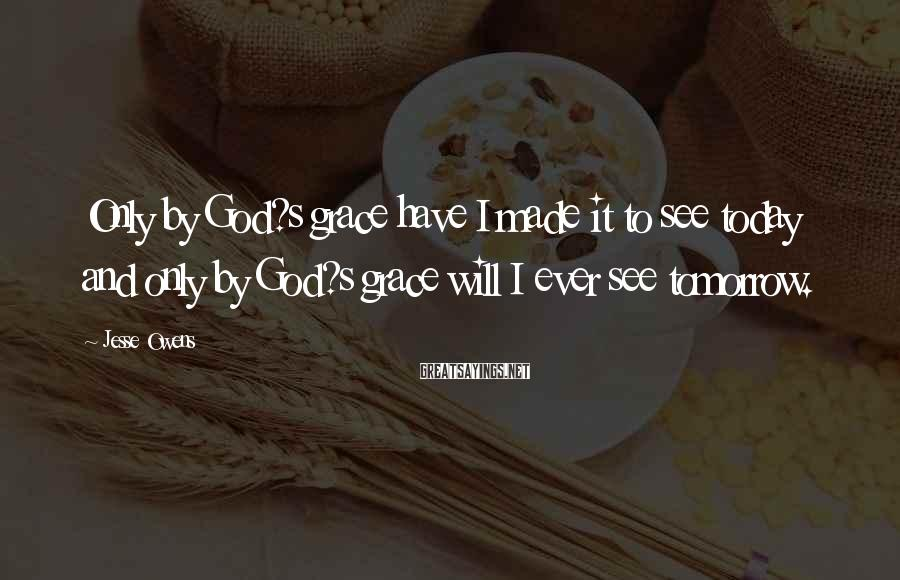 Jesse Owens Sayings: Only by God?s grace have I made it to see today and only by God?s