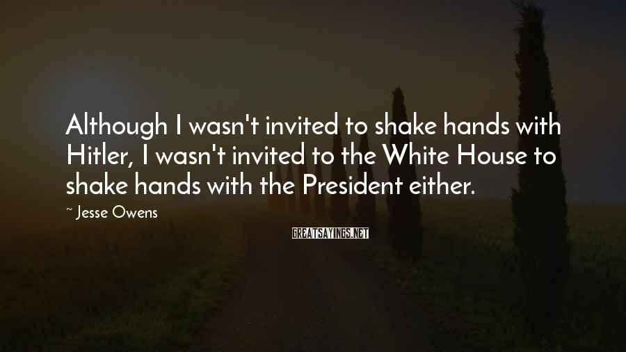 Jesse Owens Sayings: Although I wasn't invited to shake hands with Hitler, I wasn't invited to the White