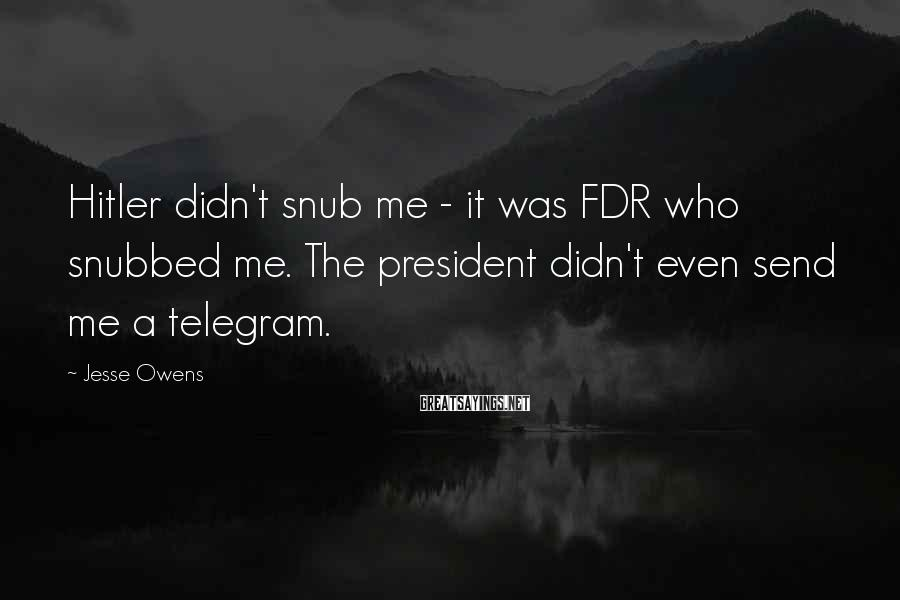 Jesse Owens Sayings: Hitler didn't snub me - it was FDR who snubbed me. The president didn't even