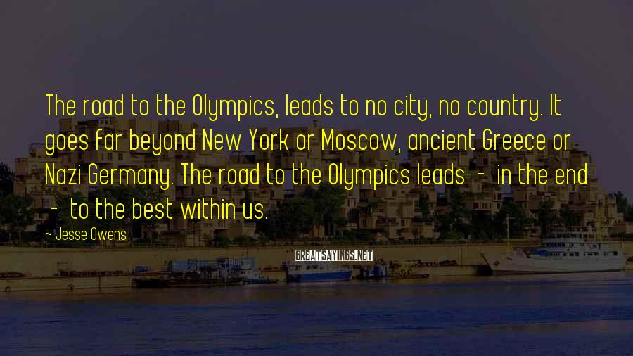 Jesse Owens Sayings: The road to the Olympics, leads to no city, no country. It goes far beyond