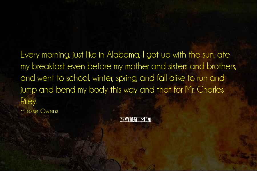 Jesse Owens Sayings: Every morning, just like in Alabama, I got up with the sun, ate my breakfast