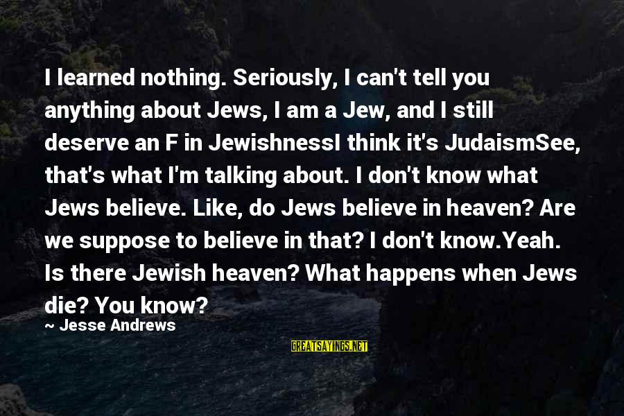 Jesse Sayings By Jesse Andrews: I learned nothing. Seriously, I can't tell you anything about Jews, I am a Jew,