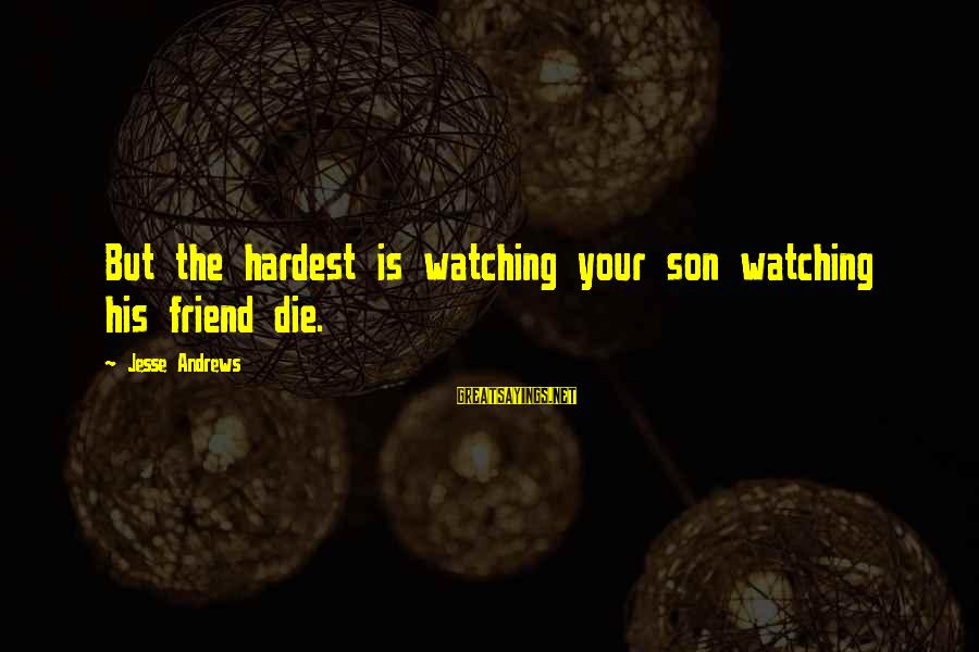 Jesse Sayings By Jesse Andrews: But the hardest is watching your son watching his friend die.