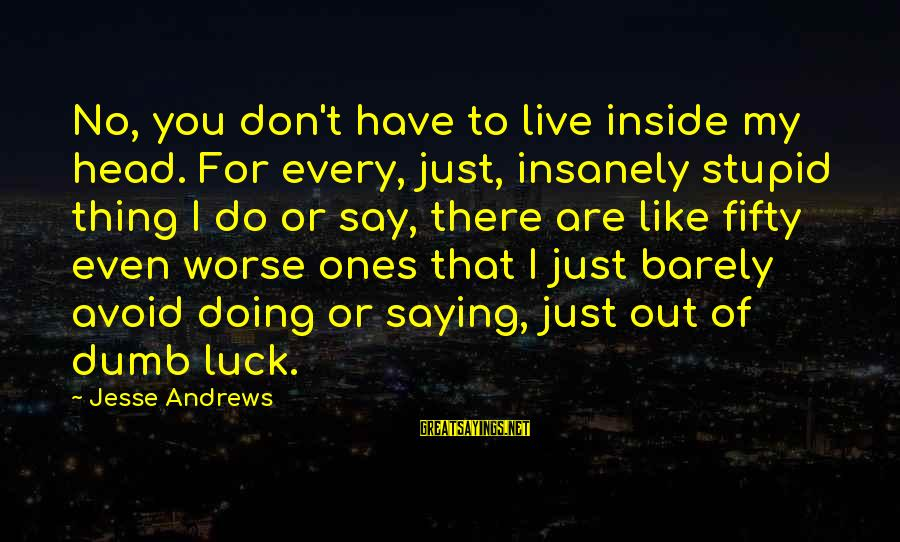 Jesse Sayings By Jesse Andrews: No, you don't have to live inside my head. For every, just, insanely stupid thing