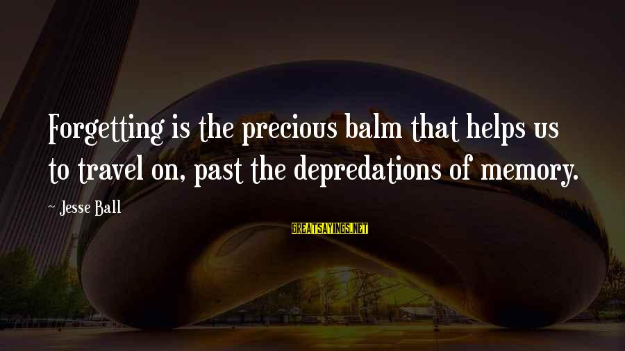 Jesse Sayings By Jesse Ball: Forgetting is the precious balm that helps us to travel on, past the depredations of