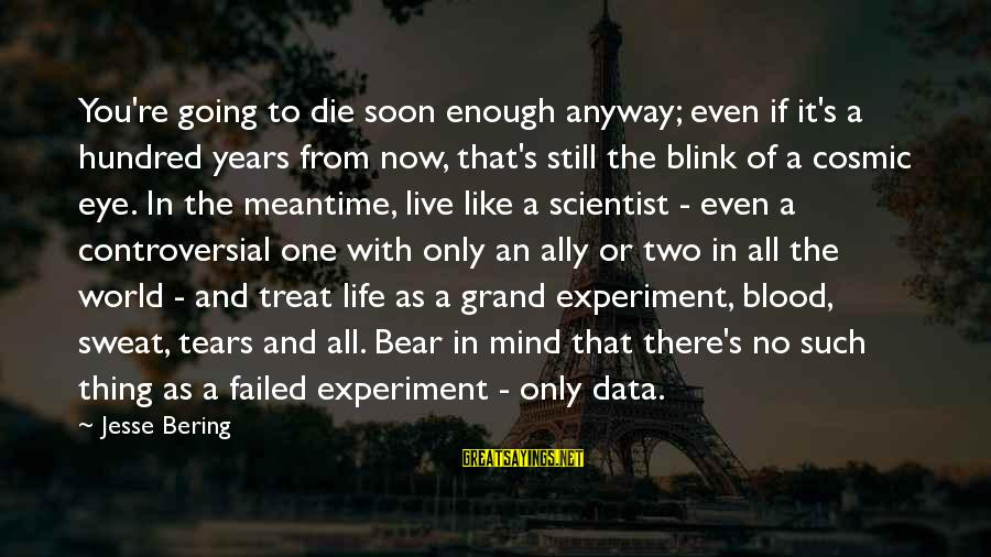 Jesse Sayings By Jesse Bering: You're going to die soon enough anyway; even if it's a hundred years from now,