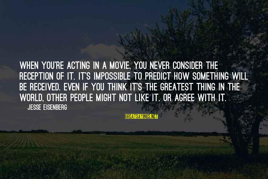 Jesse Sayings By Jesse Eisenberg: When you're acting in a movie, you never consider the reception of it. It's impossible