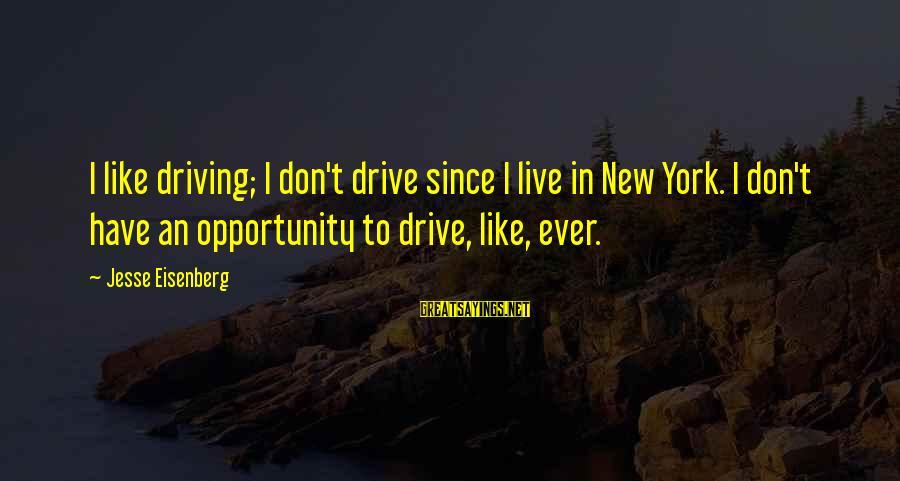 Jesse Sayings By Jesse Eisenberg: I like driving; I don't drive since I live in New York. I don't have