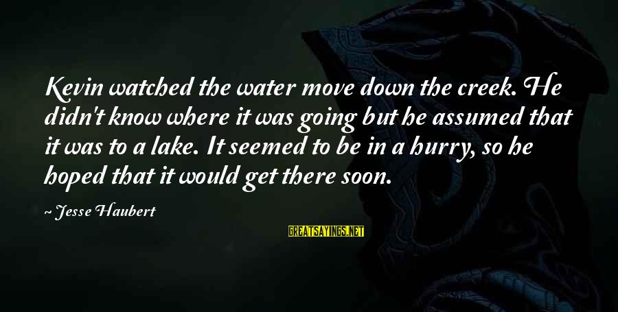 Jesse Sayings By Jesse Haubert: Kevin watched the water move down the creek. He didn't know where it was going