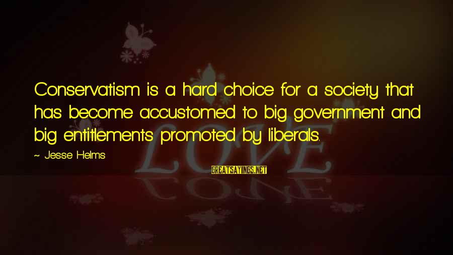 Jesse Sayings By Jesse Helms: Conservatism is a hard choice for a society that has become accustomed to big government