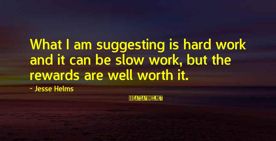 Jesse Sayings By Jesse Helms: What I am suggesting is hard work and it can be slow work, but the
