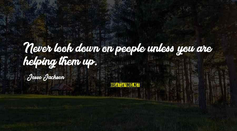 Jesse Sayings By Jesse Jackson: Never look down on people unless you are helping them up.