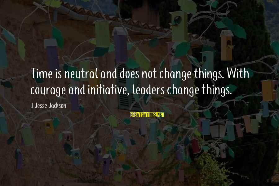 Jesse Sayings By Jesse Jackson: Time is neutral and does not change things. With courage and initiative, leaders change things.