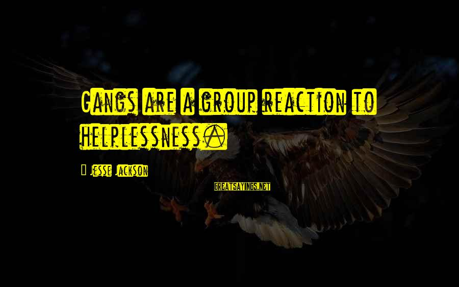 Jesse Sayings By Jesse Jackson: Gangs are a group reaction to helplessness.