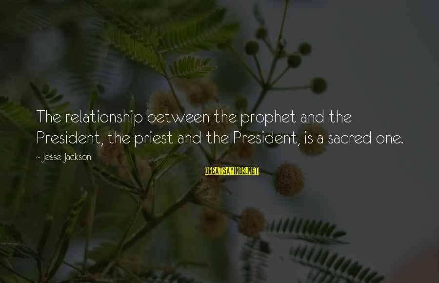 Jesse Sayings By Jesse Jackson: The relationship between the prophet and the President, the priest and the President, is a