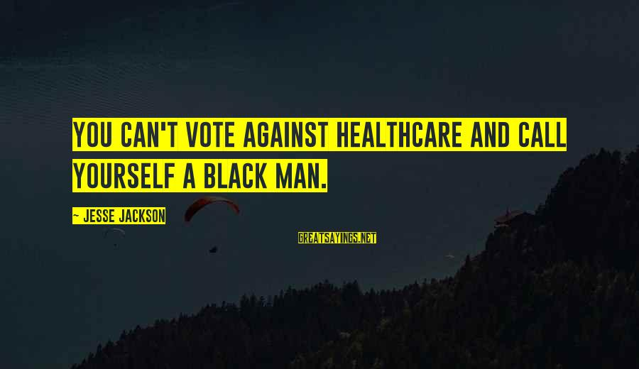 Jesse Sayings By Jesse Jackson: You can't vote against healthcare and call yourself a black man.