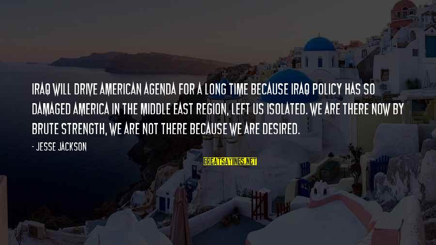 Jesse Sayings By Jesse Jackson: Iraq will drive American agenda for a long time because Iraq policy has so damaged