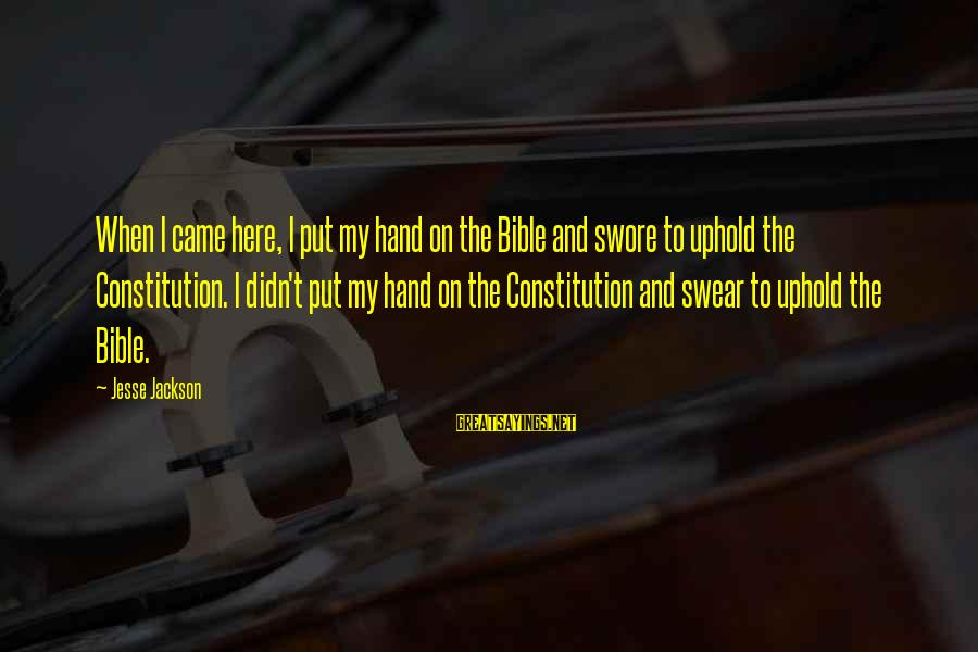 Jesse Sayings By Jesse Jackson: When I came here, I put my hand on the Bible and swore to uphold