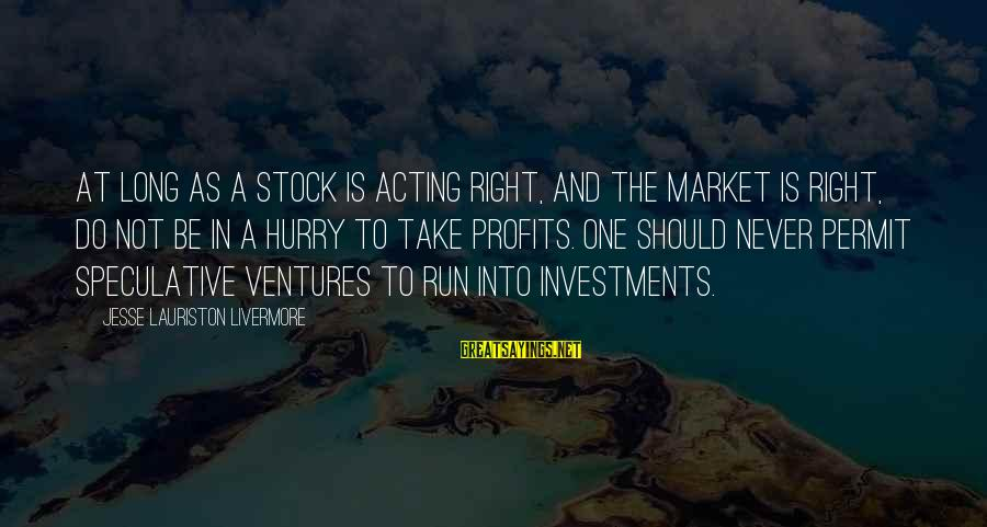 Jesse Sayings By Jesse Lauriston Livermore: At long as a stock is acting right, and the market is right, do not