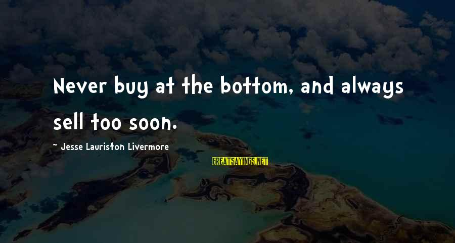 Jesse Sayings By Jesse Lauriston Livermore: Never buy at the bottom, and always sell too soon.