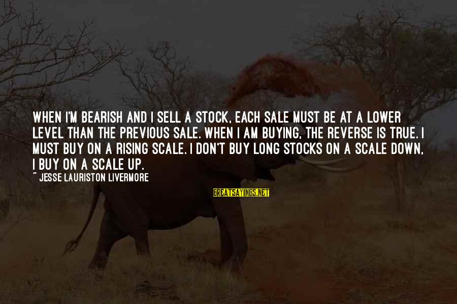Jesse Sayings By Jesse Lauriston Livermore: When I'm bearish and I sell a stock, each sale must be at a lower