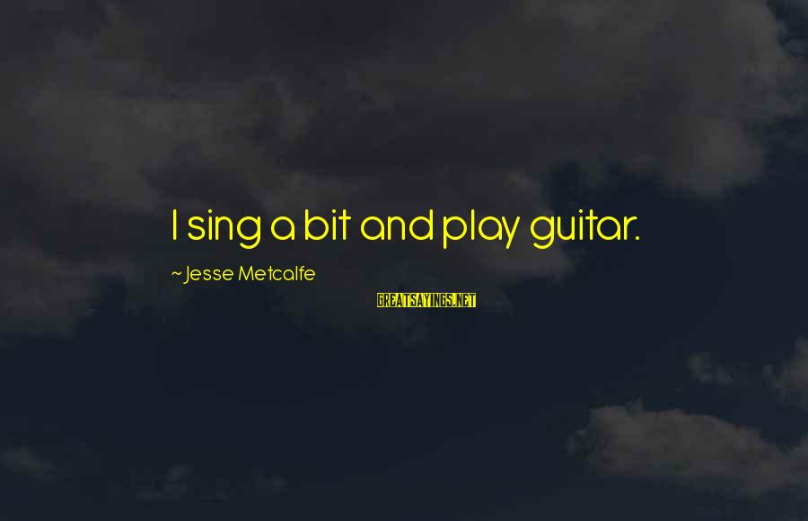 Jesse Sayings By Jesse Metcalfe: I sing a bit and play guitar.