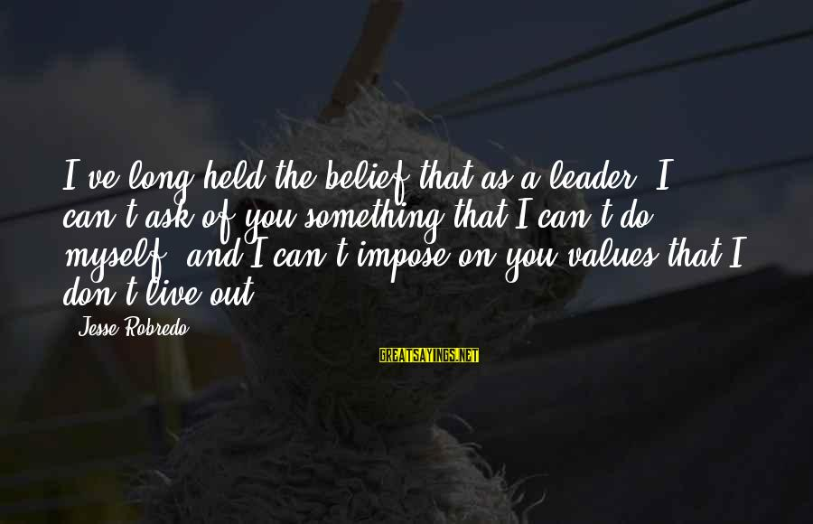 Jesse Sayings By Jesse Robredo: I've long held the belief that as a leader, I can't ask of you something