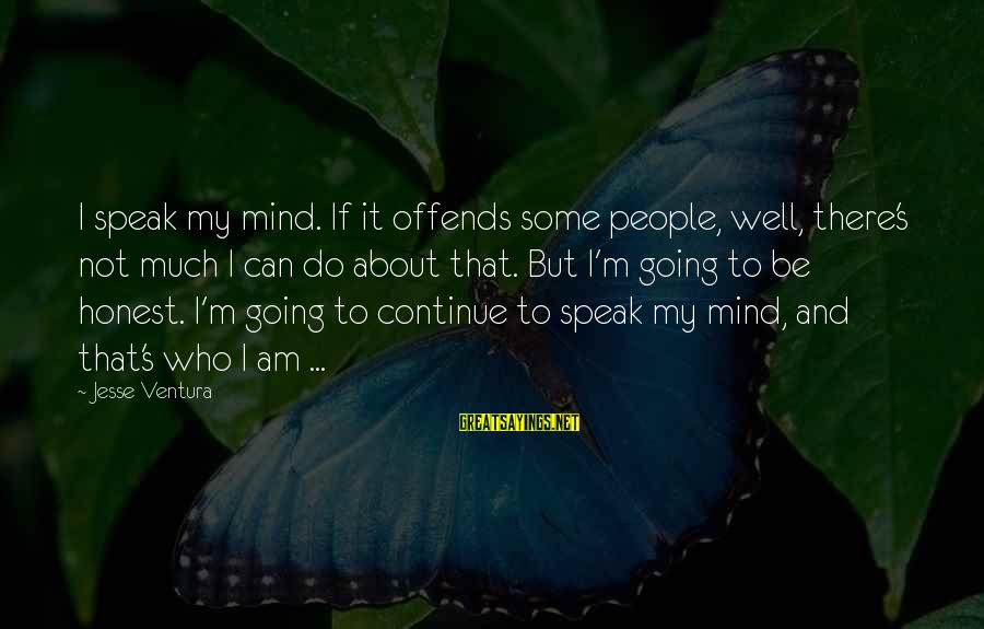 Jesse Sayings By Jesse Ventura: I speak my mind. If it offends some people, well, there's not much I can