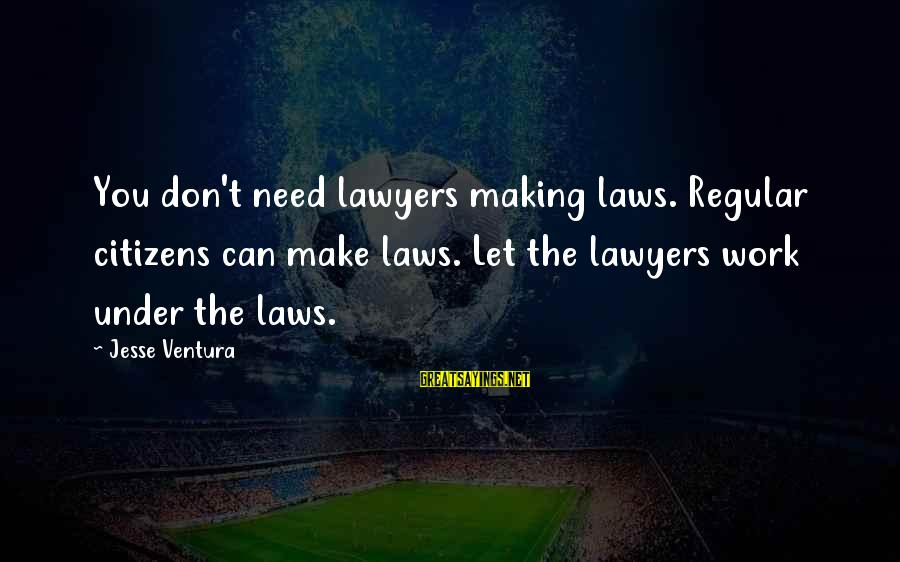 Jesse Sayings By Jesse Ventura: You don't need lawyers making laws. Regular citizens can make laws. Let the lawyers work