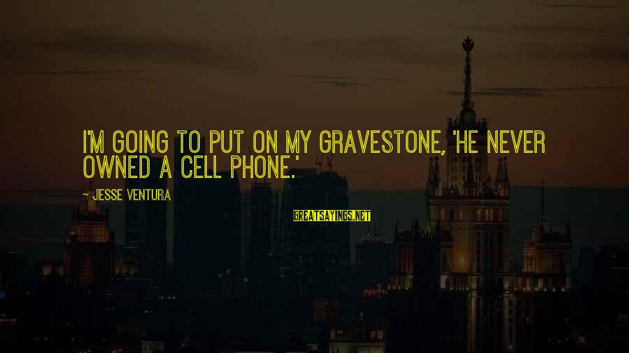 Jesse Sayings By Jesse Ventura: I'm going to put on my gravestone, 'He never owned a cell phone.'