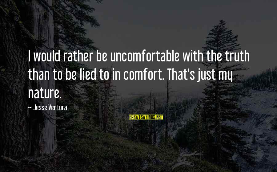 Jesse Sayings By Jesse Ventura: I would rather be uncomfortable with the truth than to be lied to in comfort.