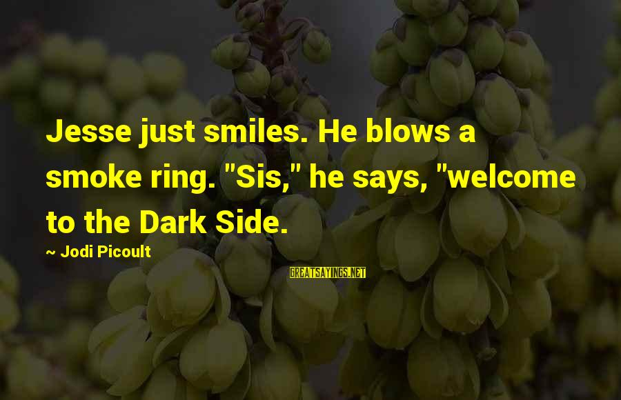 """Jesse Sayings By Jodi Picoult: Jesse just smiles. He blows a smoke ring. """"Sis,"""" he says, """"welcome to the Dark"""