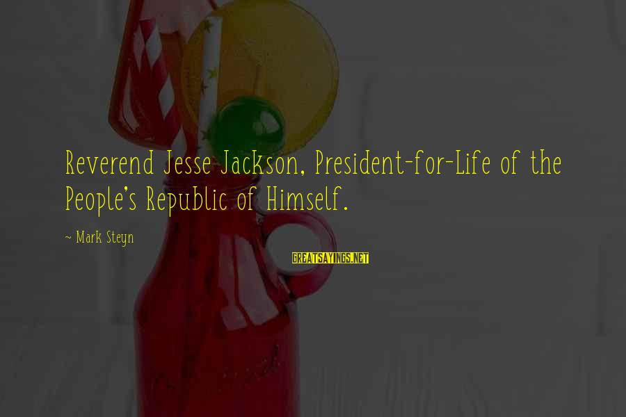 Jesse Sayings By Mark Steyn: Reverend Jesse Jackson, President-for-Life of the People's Republic of Himself.