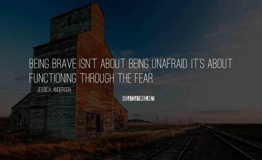 Jessica Andersen Sayings: Being brave isn't about being unafraid. It's about functioning through the fear.