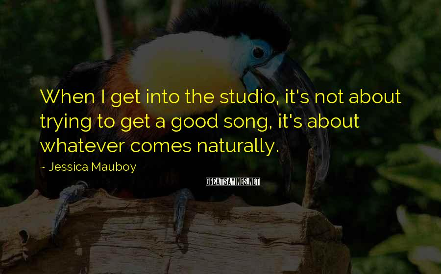 Jessica Mauboy Sayings: When I get into the studio, it's not about trying to get a good song,
